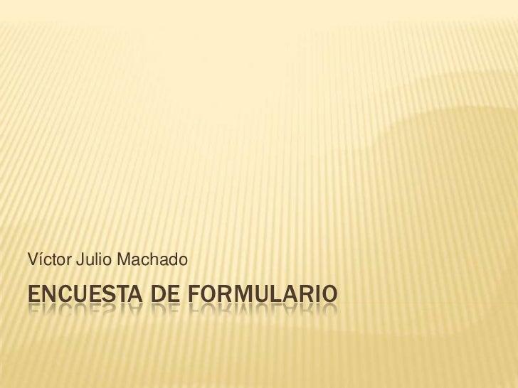 Encuesta de formulario<br />Víctor Julio Machado<br />