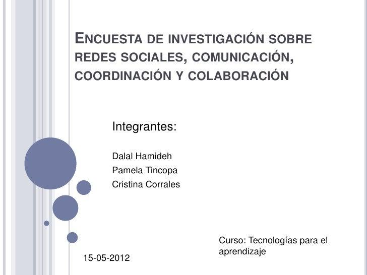 ENCUESTA DE INVESTIGACIÓN SOBREREDES SOCIALES, COMUNICACIÓN,COORDINACIÓN Y COLABORACIÓN       Integrantes:       Dalal Ham...