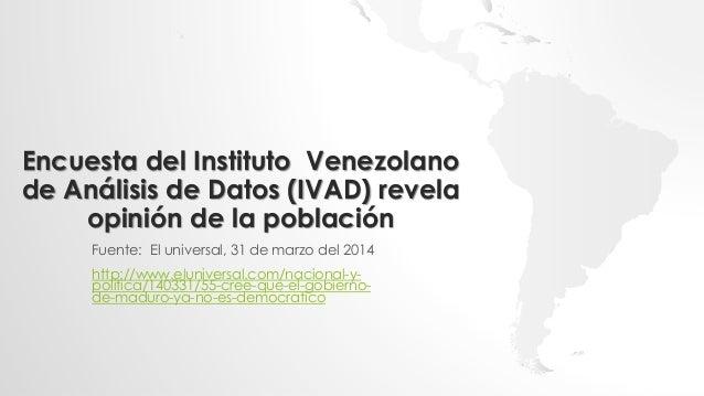 Encuesta del Instituto Venezolano de Análisis de Datos (IVAD) revela opinión de la población Fuente: El universal, 31 de m...