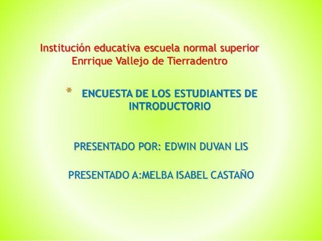 PRESENTADO POR: EDWIN DUVAN LIS PRESENTADO A:MELBA ISABEL CASTAÑO * ENCUESTA DE LOS ESTUDIANTES DE INTRODUCTORIO Instituci...