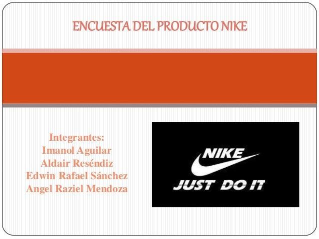ENCUESTA DEL PRODUCTO NIKE  Integrantes:  Imanol Aguilar  Aldair Reséndiz  Edwin Rafael Sánchez  Angel Raziel Mendoza