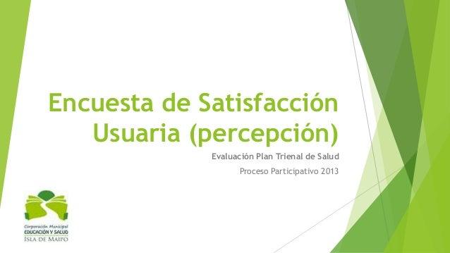 Encuesta de Satisfacción Usuaria (percepción) Evaluación Plan Trienal de Salud Proceso Participativo 2013
