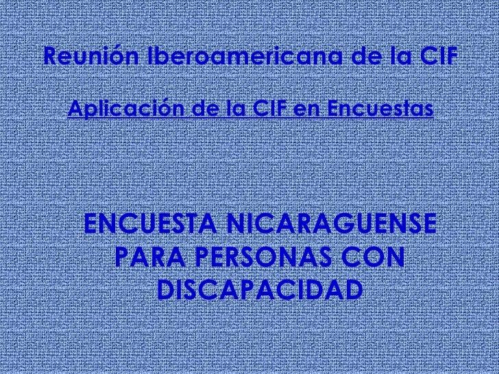 ENCUESTA NICARAGUENSE PARA PERSONAS CON DISCAPACIDAD Reunión Iberoamericana de la CIF Aplicación de la CIF en Encuestas