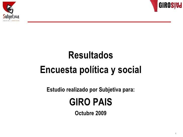 Resultados Encuesta política y social  Estudio realizado por Subjetiva para:            GIRO PAIS             Octubre 2009...