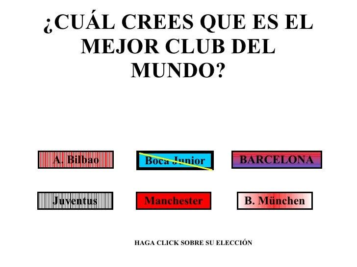 ¿CUÁL CREES QUE ES EL MEJOR CLUB DEL MUNDO? Boca Junior A. Bilbao BARCELONA HAGA CLICK SOBRE SU ELECCIÓN Juventus Manchest...