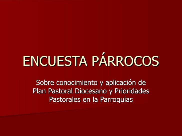 ENCUESTA PÁRROCOS Sobre conocimiento y aplicación de Plan Pastoral Diocesano y Prioridades Pastorales en la Parroquias