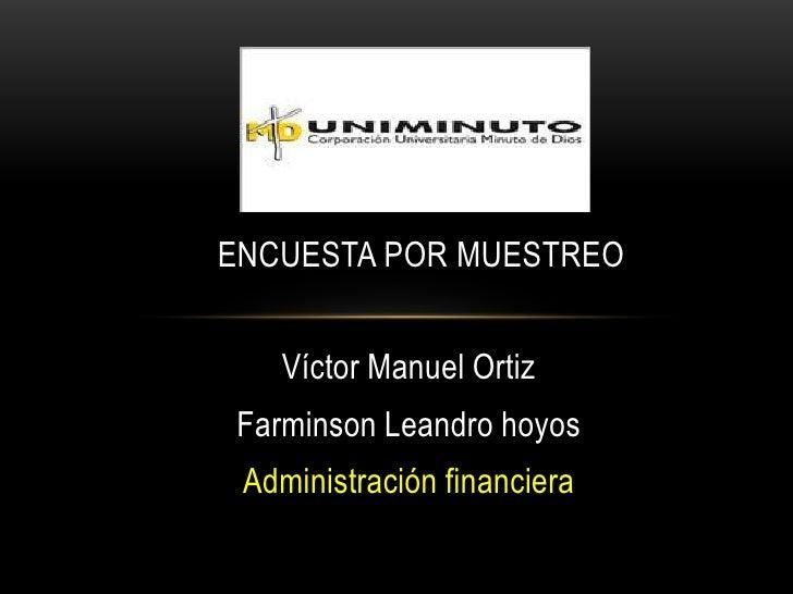ENCUESTA POR MUESTREO   Víctor Manuel OrtizFarminson Leandro hoyos Administración financiera