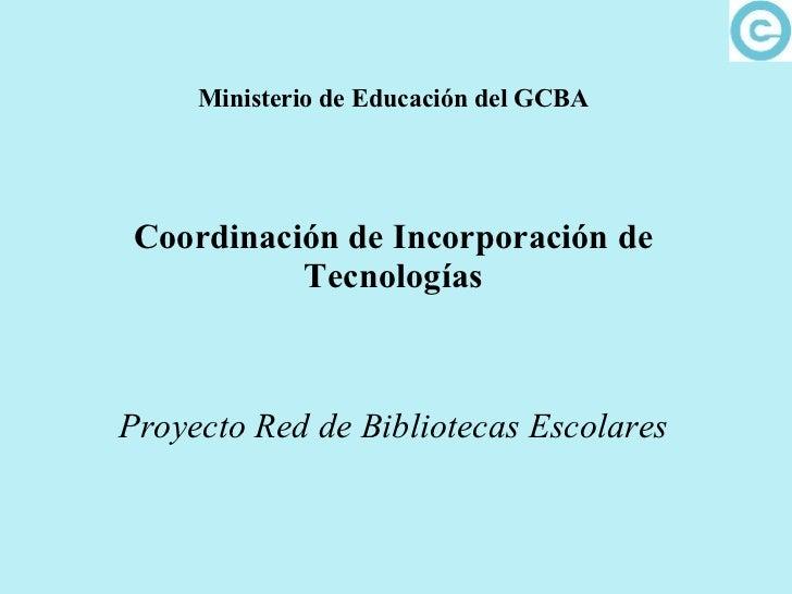 Ministerio de Educación del GCBA Coordinación de Incorporación de Tecnologías Proyecto Red de Bibliotecas Escolares