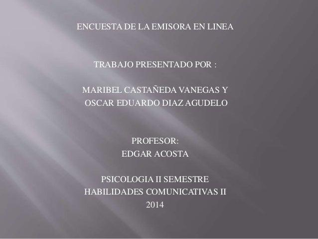 ENCUESTA DE LA EMISORA EN LINEA TRABAJO PRESENTADO POR : MARIBEL CASTAÑEDA VANEGAS Y OSCAR EDUARDO DIAZ AGUDELO PROFESOR: ...