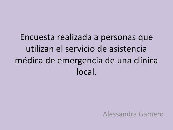 Encuesta realizada a personas que utilizan el servicio de asistencia médica de emergencia de una clínica local.<br />Aless...
