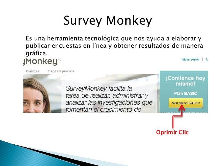 Survey MonkeyEs una herramienta tecnológica que nos ayuda a elaborar ypublicar encuestas en línea y obtener resultados de ...