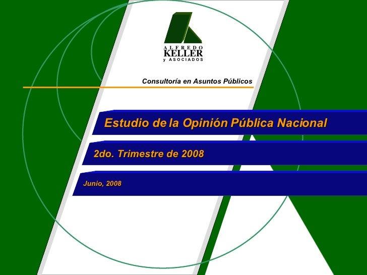Consultoría en Asuntos Públicos Estudio de la Opinión Pública Nacional  2do. Trimestre de 2008 Junio, 2008 A  L  F  R  E  ...