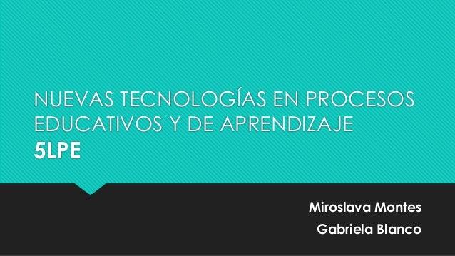 NUEVAS TECNOLOGÍAS EN PROCESOS EDUCATIVOS Y DE APRENDIZAJE 5LPE Miroslava Montes Gabriela Blanco