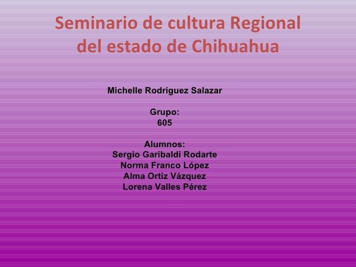 Seminario de cultura Regional del estado de Chihuahua Michelle Rodríguez Salazar Grupo: 605 Alumnos: Sergio Garibaldi Roda...