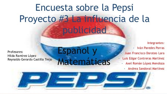 Encuesta sobre la Pepsi  Proyecto #3 La influencia de la  publicidad  Integrantes:  • Iván Paredes Porras  • Juan Francisc...