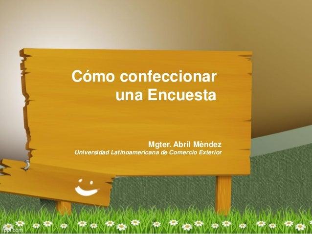 Cómo confeccionar una Encuesta Mgter. Abril Mèndez Universidad Latinoamericana de Comercio Exterior