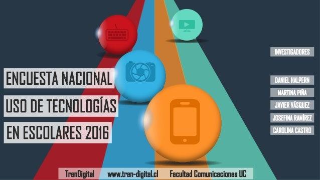 TrenDigital www.tren-digital.cl Facultad Comunicaciones UC ENCUESTA NACIONAL USO DE TECNOLOGÍAS EN ESCOLARES 2016 DANIEL H...