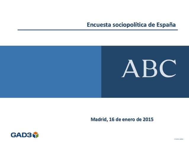 Encuesta sociopolítica de España Madrid, 16 de enero de 2015 © 2015 GAD3