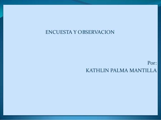 ENCUESTA Y OBSERVACION Por: KATHLIN PALMA MANTILLA