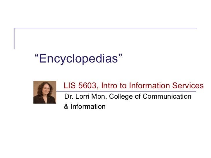 """Encyclopedias""    LIS 5603, Intro to Information Services     Dr. Lorri Mon, College of Communication     & Information"