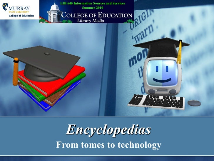 Encyclopedias From tomes to technology LIB 640 Information Sources and Services Summer 2010