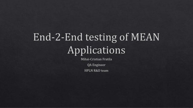 End—2—End testing of MEAN Applications  Mihai-Cristian Fratila QA Engineer I-IPLN R&D team