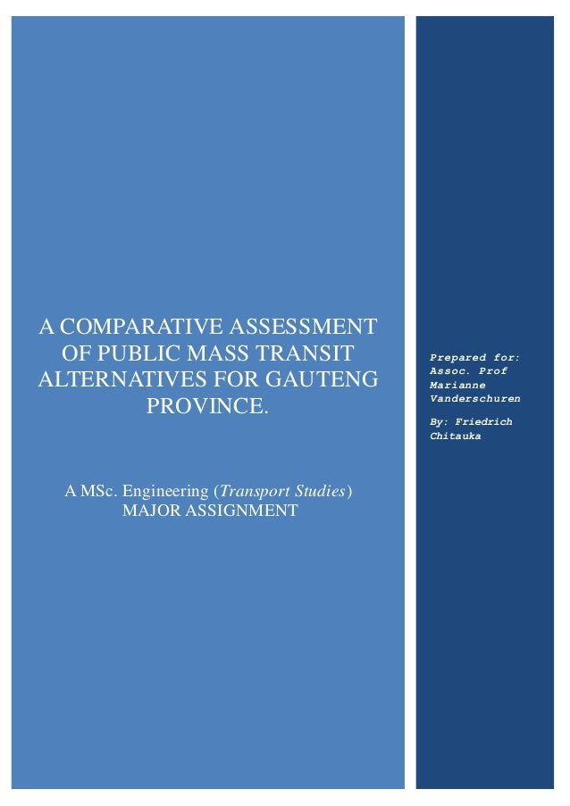 A COMPARATIVE ASSESSMENT OF PUBLIC MASS TRANSIT ALTERNATIVES FOR GAUTENG PROVINCE. A MSc. Engineering (Transport Studies) ...