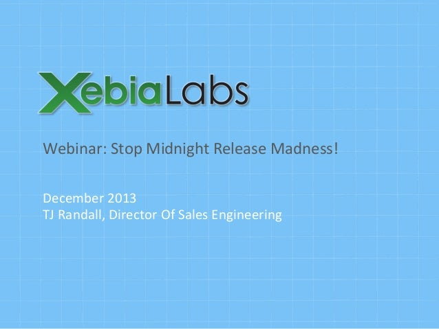 Webinar:	   Stop	   Midnight	   Release	   Madness!	    December	   2013	    TJ	   Randall,	   Director	   Of	   Sales	   ...