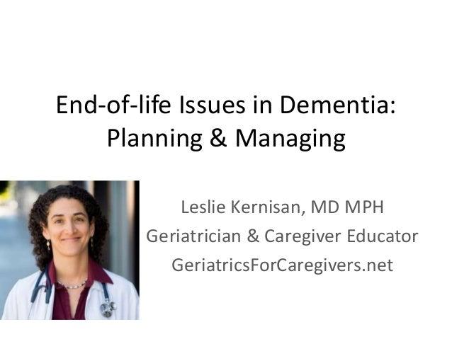 End-of-life Issues in Dementia: Planning & Managing Leslie Kernisan, MD MPH Geriatrician & Caregiver Educator GeriatricsFo...