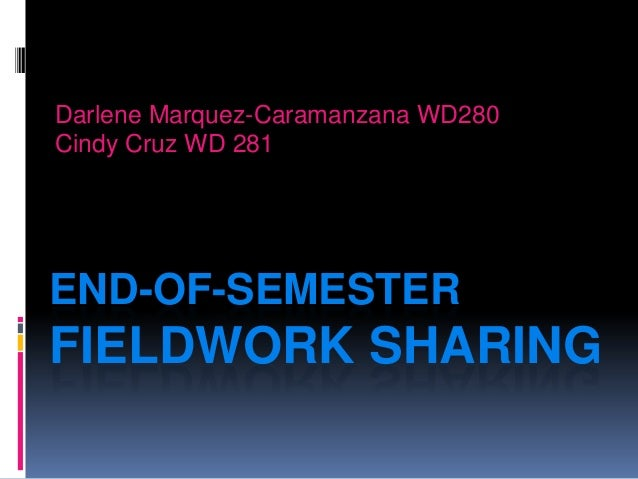 END-OF-SEMESTERFIELDWORK SHARINGDarlene Marquez-Caramanzana WD280Cindy Cruz WD 281