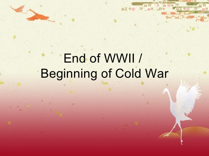 End of WWII /  Beginning of Cold War