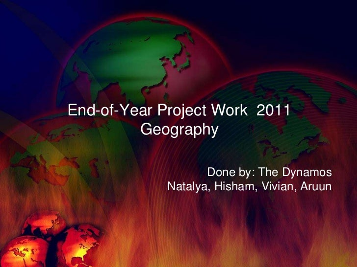 End-of-Year Project Work  2011Geography<br />Done by: The Dynamos Natalya, Hisham, Vivian, Aruun<br />