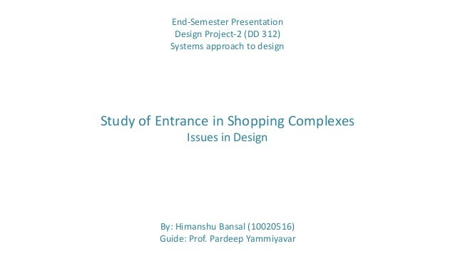 By: Himanshu Bansal (10020516)Guide: Prof. Pardeep YammiyavarStudy of Entrance in Shopping ComplexesIssues in DesignEnd-Se...