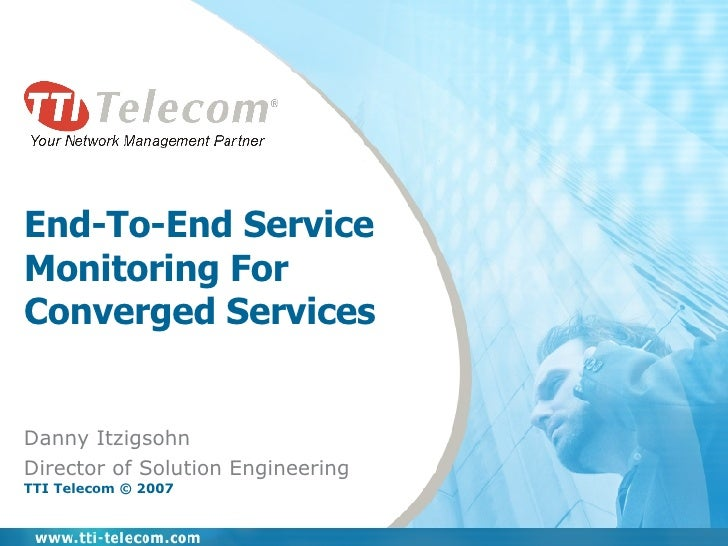 End-To-End Service Monitoring For Converged Services Danny Itzigsohn Director of Solution Engineering TTI Telecom © 2007