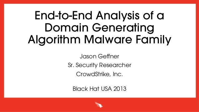 End-to-End Analysis of a Domain Generating Algorithm Malware Family Jason Geffner Sr. Security Researcher CrowdStrike, Inc....