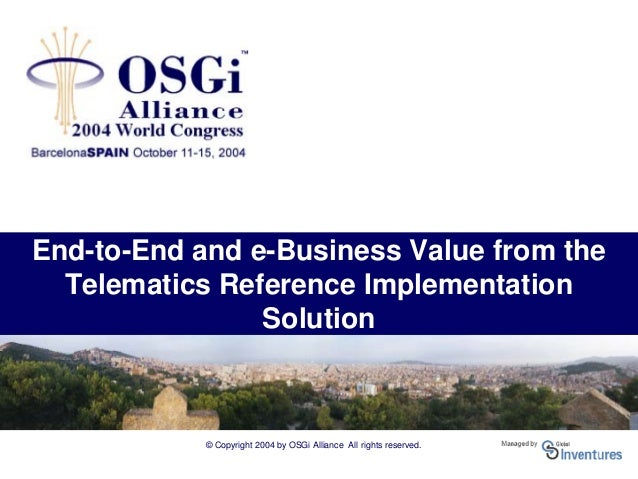 © Copyright 2004 by OSGi Alliance All rights reserved. End-to-End and e-Business Value from the Telematics Reference Imple...