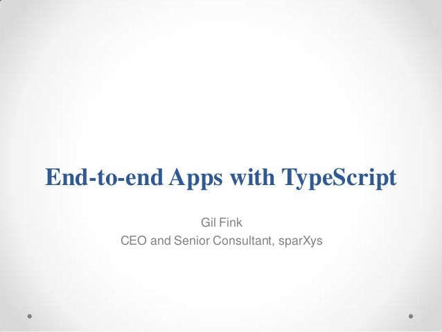 End-to-end Apps with TypeScript Gil Fink CEO and Senior Consultant, sparXys