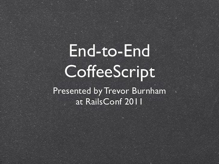 End-to-End CoffeeScript CoffeeScript <ul><li>Presented by Trevor Burnham </li></ul><ul><li>at RailsConf/BohConf 2011 </li>...
