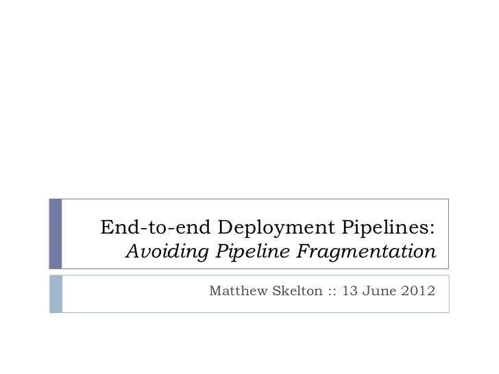 End-to-end Deployment Pipelines:  Avoiding Pipeline Fragmentation          Matthew Skelton :: 13 June 2012