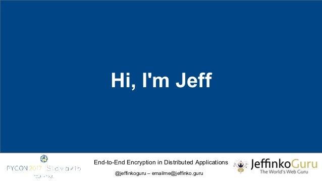 End-to-End Encryption in Distributed Applications @jeffinkoguru – emailme@jeffinko.guru Hi, I'm Jeff