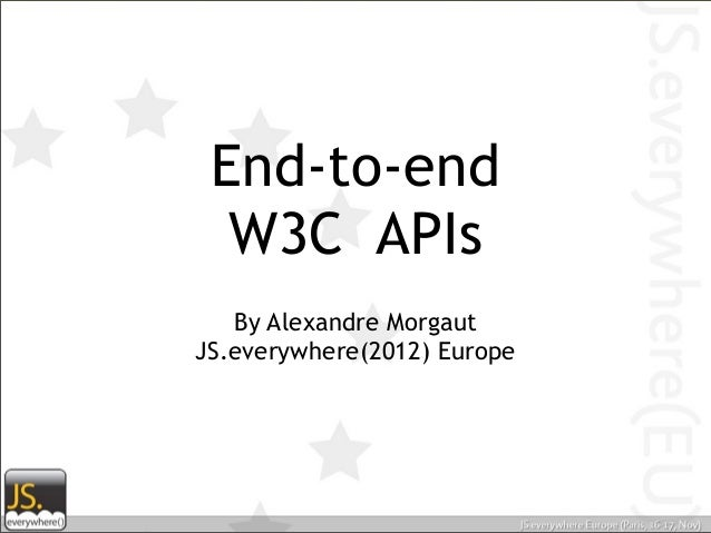 End-to-end  W3C APIs   By Alexandre MorgautJS.everywhere(2012) Europe