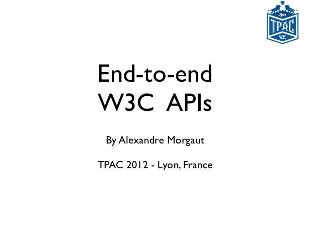 End-to-endW3C APIs By Alexandre MorgautTPAC 2012 - Lyon, France