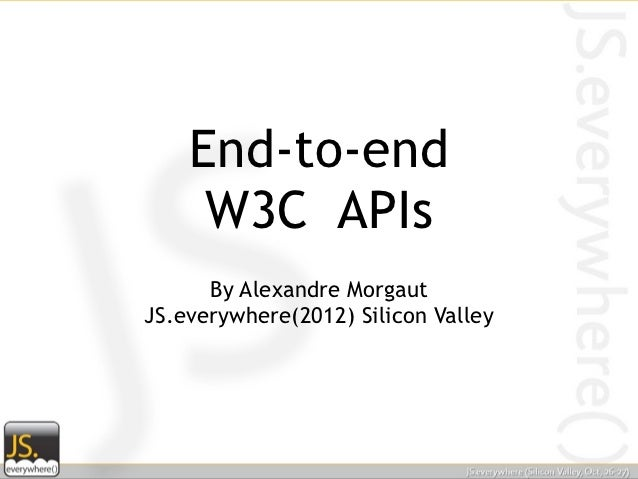 End-to-end     W3C APIs      By Alexandre MorgautJS.everywhere(2012) Silicon Valley
