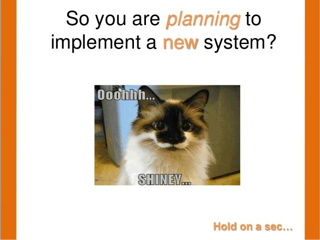 Hold on a sec…So you are planning toimplement a new system?