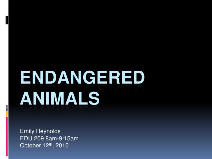 Endangered Animals<br />Emily Reynolds<br />EDU 209 8am-9:15am<br />October 12th, 2010<br />