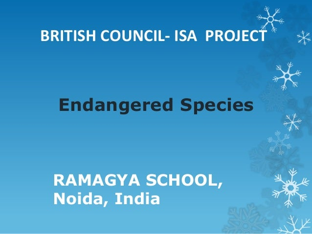 Endangered Species RAMAGYA SCHOOL, Noida, India BRITISH COUNCIL- ISA PROJECT