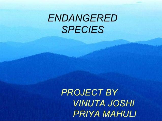 PROJECT BY VINUTA JOSHI PRIYA MAHULI ENDANGERED SPECIES