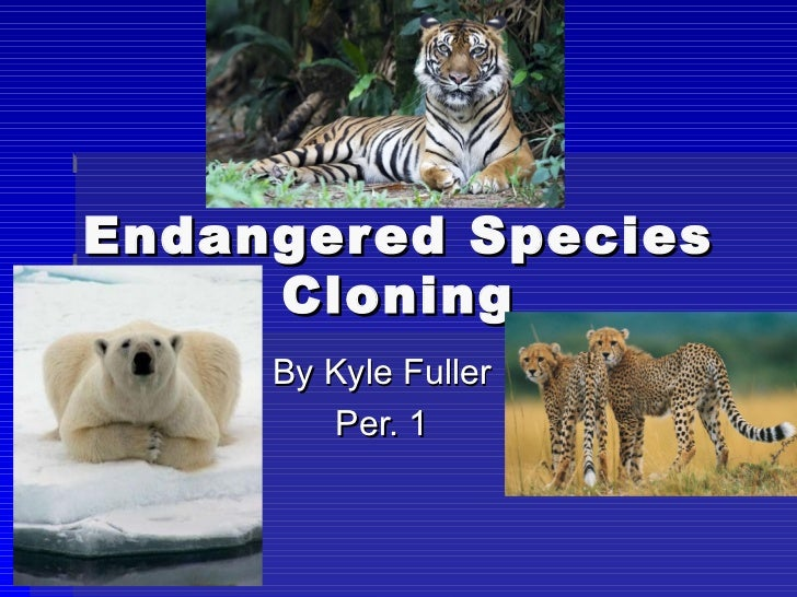Endangered Species Cloning By Kyle Fuller Per. 1