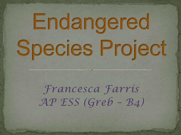 Endangered Species Project<br />Francesca Farris<br />AP ESS (Greb – B4)<br />