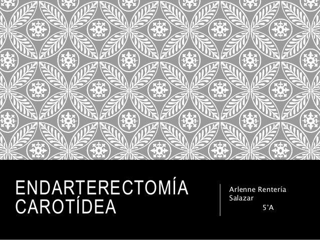 ENDARTERECTOMÍA CAROTÍDEA Arlenne Rentería Salazar 5°A